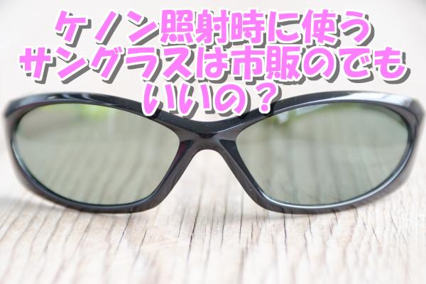 ケノン照射時に使うサングラスは市販のでもOK?